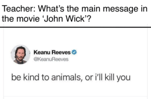 Animals, John Wick, and Teacher: Teacher: What's the main message in  the movie John Wick'?  Keanu Reeves  THE  @KeanuReeves  be kind to animals, or ill kill you What are the major themes
