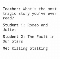 Anime, Love, and Memes: Teacher: What's the most  tragic story you've ever  read?  Student 1: Romeoand  Juliet  Student 2: TheFault in  Our Stars  Me: Killing Stalking Hey, guys. I'm really excited right now because my boyfriend just woke up and I've been really looking forward to talking to him all morning. I love him so very much ✩ anime manga otaku tumblr kawaii bts bangtan fairytail tokyoghoul attackontitan animeboy onepiece bleach swordartonline aot blackbutler deathnote yurionice shingekinokyojin killingstalking army snk kpop bangtanboys sao yaoi btsarmy animedrawing animelove bnha