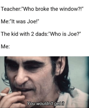 "*inhales* Joedad! by StephanPapako MORE MEMES: Teacher: ""Who broke the window?!""  Me:""It was Joe!""  The kid with 2 dads: ""Who is Joe?""  Ме:  You wouldn't get it *inhales* Joedad! by StephanPapako MORE MEMES"