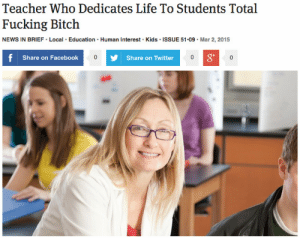 """theonion:Teacher Who Dedicates Life To Students Total Fucking BitchMERIDIAN, ID—Students at Union Junior High School reported Monday that eighth-grade history teacher Evelyn Carmody, a tireless educator who has dedicated her whole life to the vocation of teaching, is a total goddamn bitch. """"I fucking hate her,"""" 14-year-old Scarlett Ramsey said of the woman who not only stays up well past midnight providing individual  feedback on each paper she grades, but also sets aside nearly $1,000 of  her income each year to buy books and basic supplies for students who  can't afford them. """"Give us homework over a three-day weekend? Who does  that bitch think she is? I hope she dies."""" Sources also stated that  eighth-grade English teacher Mark Bradstone, who doesn't really give a  shit about his job and shows up hungover most mornings, is super popular  and very cool.: Teacher Who Dedicates Life To Students Total  Fucking Bitch  NEWS IN BRIEF • Local · Education · Human Interest · Kids · ISSUE 51-09 · Mar 2, 2015  f Share on Facebook  8*  Share on Twitter theonion:Teacher Who Dedicates Life To Students Total Fucking BitchMERIDIAN, ID—Students at Union Junior High School reported Monday that eighth-grade history teacher Evelyn Carmody, a tireless educator who has dedicated her whole life to the vocation of teaching, is a total goddamn bitch. """"I fucking hate her,"""" 14-year-old Scarlett Ramsey said of the woman who not only stays up well past midnight providing individual  feedback on each paper she grades, but also sets aside nearly $1,000 of  her income each year to buy books and basic supplies for students who  can't afford them. """"Give us homework over a three-day weekend? Who does  that bitch think she is? I hope she dies."""" Sources also stated that  eighth-grade English teacher Mark Bradstone, who doesn't really give a  shit about his job and shows up hungover most mornings, is super popular  and very cool."""