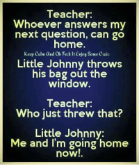PMM: Teacher:  Whoever answers my  next question, can go  home.  keep calm and Oh Feck Enjoy Some craic  Little Johnny throws  his bag out the  window  Teacher:  Who just threw that?  Little Johnny:  Me and I'm going home  now! PMM