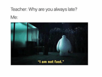 """I Am Not Fast: Teacher: Why are you always late?  Me:  """"I am not fast."""""""