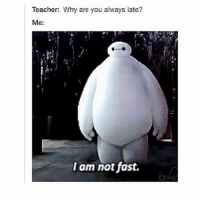 please understand xD: Teacher: Why are you always late?  Me:  I am not fast. please understand xD