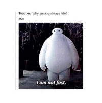 I Am Not Fast: Teacher: Why are you always late?  Me:  I am not fast.