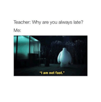 """I Am Not Fast: Teacher: Why are you always late?  Me:  """"I am not fast."""