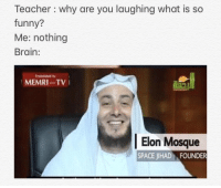 Funny, Memes, and Teacher: Teacher : why are you laughing what is so  funny?  Me: nothing  Brain:  Tranelated by  MEMRI TV  Elon Mosque  SPACE JIHAD FOUNDER Memri tv as always via /r/memes http://bit.ly/2Cst0tD