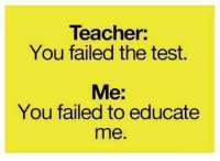 Testes: Teacher  You failed the test.  Me:  You failed to educate  me.