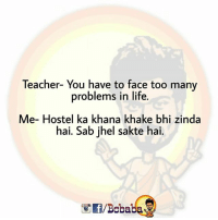 Life, Memes, and Teacher: Teacher- You have to face too many  problems in life.  Me- Hostel ka khana khake bhi zinda  hai. Sab jhel sakte hai.  /Bcbaba Sahi baat hai BC Bcbaba