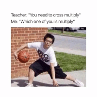 "😂😂😂: Teacher: ""You need to cross multiply""  Me: ""Which one of you is multiply"" 😂😂😂"