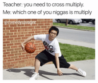 only type of crossing im doin 😎🔥 . (DOUBLETAP & TAG THE SQUAD) 🙏 . Follow me for more -> (@ComedySavagez): Teacher: you need to cross multiply.  Me: which one of you niggas is multiply only type of crossing im doin 😎🔥 . (DOUBLETAP & TAG THE SQUAD) 🙏 . Follow me for more -> (@ComedySavagez)