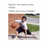"Cross Multiply: Teacher: You need to cross  multiply  ""Which one of you is Multiply"""