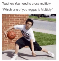 "Teacher, Cross, and One: Teacher: You need to cross multiply  ""Which one of you niggas is Multiply"""