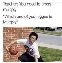 "Memes, Teacher, and Cross: Teacher: You need to cross  multiply  Which one of you niggas is  Multiply"" Follow @dirtylaughz for more hilarious memes! 😹 Their page has been blowing up lately! Follow them before they go private! 👇 - 🌟 @dirtylaughz 🌟 🌀 @dirtylaughz 🌀 🍉 @dirtylaughz 🍉 🍀 @dirtylaughz 🍀"