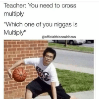 "Cross Multiply: Teacher: You need to cross  multiply  ""Which one of you niggas is  Multiply  @officialthis couldbeus"