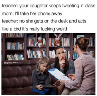 Fucking, Memes, and Phone: teacher: your daughter keeps tweeting in class  mom: I'll take her phone away  teacher: no she gets on the desk and acts  like a bird it's really fucking weird  abaptain brunch Snapchat: DankMemesGang