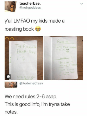Fucking love this lol: teacherbae  @noirgoddess  y'all LMFAO my kids made a  roasting book  Rule #1  The Roastin  Booh aes  Dont roast Gome boty  if You are  1-G6  Exanpe  Goy Yo ic ne  ook he a an b  Thats  if u dont have  a hair ine  no no  a  Things to Sat when  @KodeineCrazy  We need rules 2-6 asap.  This is good info, I'm tryna take  notes  Book 1  :) Fucking love this lol