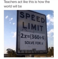 Funny, Teacher, and Limited: Teachers act like this is how the  world will be  LIMIT  2x (360+4)  SOLVE FOR x