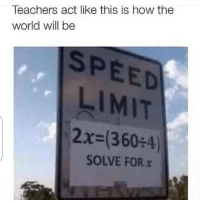 Funny, Teacher, and True: Teachers act like this is how the  world will be  SPEED  LIMIT  2x (360 4)  SOLVE FOR Y So true lmaoooo