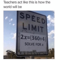 Memes, World, and 🤖: Teachers act like this is how the  world will be  SPEED  LIMIT  2x=360:4)  SOLVE FOR x 🤣Facts