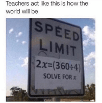 Funny, Math, and World: Teachers act like this is how the  world will be  SPEED  LIMIT  2x (360+4)  SOLVE FOR x Hate math 🤨