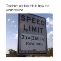 Memes, True, and World: Teachers act like this is how the  world will be  SPEED  LIMIT  2x-(360+4)  SOLVE FOR x true 😂