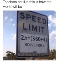 Memes, Fuck, and Math: Teachers act like this is how the  world will be  SPEED  LIMIT  2x-(360+4)  SOLVE FOR x Fuck all my math teachers. 😂😂