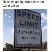 Funny, Lol, and Smh: Teachers act like this is how the  world will be  SPEED  LIMIT  2x-(360+4)  SOLVE FOR x Lol true smh