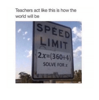 True, Girl, and Limited: Teachers act like this is how the  world will be  SPEED  LIMIT  2x (360 4)  SOLVE FOR x So true ewmath