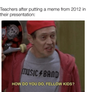How do ye doo: Teachers after putting a meme from 2012 in  their presentation:  musiC 4 BAND  HOW DO YOU DO, FELLOW KIDS? How do ye doo