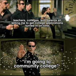 """College, Community, and Parents: teachers, colleges, and parents all  telling me to get college applications  turned in on time  """"i'm going to  community college""""  I Real talk I actually have no regrets with me choice"""