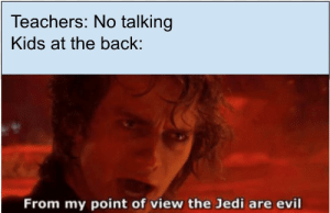 Jedi, Kids, and Evil: Teachers: No talking  Kids at the back:  From my point of view the Jedi are evil Mrs. Stevens is evil!