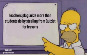 I see though the lies of the education system: Teachers plagiarize more than  students do by stealing from Quizlet  for lessons  Made with  great confusion I see though the lies of the education system