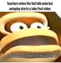 Teacher, Ted, and Thot: Teachers when the Ted talk ends but  autoplay starts a Jake Paul videa  thot wasntpatfy pia The teacher's one true enemy