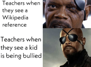 Me_irl: Teachers when  they see a  Wikipedia  reference  Teachers when  they  is being bullied  see a kid Me_irl