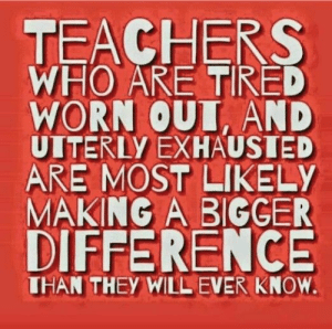 Must remember this: TEACHERS  WHO ARE TIRED  WORN OUT, AND  UITERLY EXHAUSTED  ARE MOST LIKELY  MAKING A BIGGER  DIFFERENCE  THAN THEY WILL EVER KNOW. Must remember this