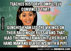 This sh*t's too crazy to be made up.omg-humor.tumblr.com: TEACHES HISTORY.COMPLETELY  ROPE CONVINCED THAT:  GENGHIS KHAN LED THE VIKINGS ON  THEIR RAIDING OF RUSSIAAND THAT  VLAD THE IMPALER WAS HITLERS RIGHT  HAND MANAND BEATJEWS WITH A PIPE  FUNNY STUFF ON MEMEPIX.COM  MEMEPIX.COM This sh*t's too crazy to be made up.omg-humor.tumblr.com