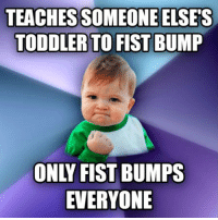 TEACHESSOMEONE ELSES  TODDLER TO FIST BUMP  ONLY FIST BUMPS  EVERYONE making impressions