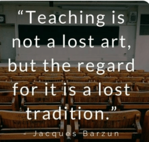 """: """"Teaching is  not a lost art,  but the regard.  for it is a lost  tradition.  Jacques Barzun"""