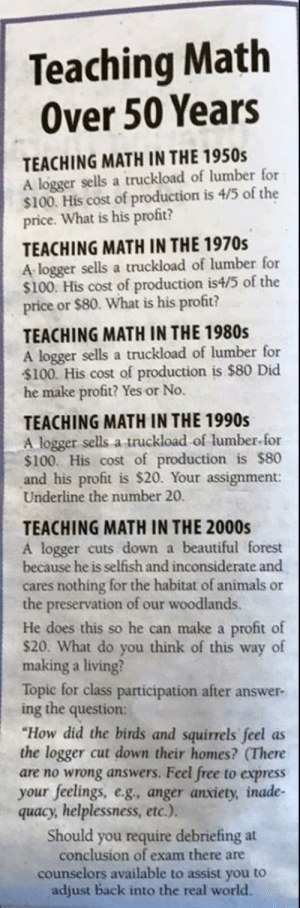 "Anaconda, Animals, and Beautiful: Teaching Math  Over 50 Years  TEACHING MATH IN THE 1950s  A logger sells a truckload of lumber for  $100. His cost of production is 4/5 of the  price. What is his profit?  TEACHING MATH IN THE 1970s  A logger sells a truckload of lumber for  $100. His cost of production is4/5 of the  price or $80. What is his profit?  TEACHING MATH IN THE 1980s  A logger sells a truckload of lumber for  $100. His cost of production is $80 Did  he make profit? Yes or No.  TEACHING MATH IN THE 1990s  A logger sells a truckload of lumber for  $100. His cost of production is $80  and his profit is $20. Your assignment:  Underline the number 20.  TEACHING MATH IN THE 2000s  A logger cuts down a beautiful forest  because he is selfish and inconsiderate and  cares nothing for the habitat of animals or  the preservation of our woodlands.  He does this so he can make a profit of  $20. What do you think of this way of  making a living?  Topic for class participation after answer-  ing the question:  ""How did the birds and squirrels feel as  the logger cut down their homes? (There  are no wrong answers. Feel free to express  your feelings, e.g, anger anxiety, inade-  quacy, helplessness, etc.).  Should you require debriefing at  conclusion of exam there are  counselors available to assist you to  adjust back into the real world. Trigger warning coming."