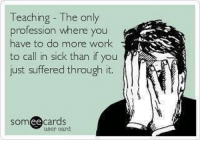 Memes, 🤖, and Profession: Teaching The only  profession where you  have to do more work  to call in sick than if you  just suffered through it.  ee  cards  user card. Too true.