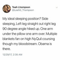 Memes, NyQuil, and Obama: Teah Lhompson  @LeahG_Thompson  My ideal sleeping position? Side  sleeping, Left leg straight out right leg  90 degree angle hiked up. One arm  under the pillow one arm over. Multiple  blankets fan on high NyQuil coursing  though my bloodstream. Obama is  there.  12/29/17, 2:35 AM If u aren't following @kalesaladquotes then what the hell r u even doing