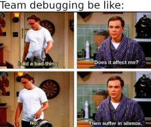 Speaking from experience: Team debugging be like:  Does it affect me?  Idid a bad thing  No.  Then suffer in silence. Speaking from experience
