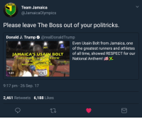 <p>Team Jamaica&rsquo;s response to Trump (via /r/BlackPeopleTwitter)</p>: Team Jamaica  @JamaicaOlympics  Please leave The Boss out of your politricks  Donald J. Trump  @realDonaldTrump  Even Usain Bolt from Jamaica, one  of the greatest runners and athletes  of all time, showed RESPECT for our  JAMAICA'S USAIN BOLT  UTS ERONILIVE  VIEW  National Anthem!  TO RESPECT OUR  NATIONALANTHEM...  1:21  9:17 pm 26 Sep. 17  2,461 Retweets 6,188 Likes <p>Team Jamaica&rsquo;s response to Trump (via /r/BlackPeopleTwitter)</p>