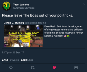 Team Jamaicas response to Trump: Team Jamaica  @JamaicaOlympics  Please leave The Boss out of your politricks  Donald J. Trump  @realDonaldTrump  Even Usain Bolt from Jamaica, one  of the greatest runners and athletes  of all time, showed RESPECT for our  JAMAICA'S USAIN BOLT  UTS ERONILIVE  VIEW  National Anthem!  TO RESPECT OUR  NATIONALANTHEM...  1:21  9:17 pm 26 Sep. 17  2,461 Retweets 6,188 Likes Team Jamaicas response to Trump