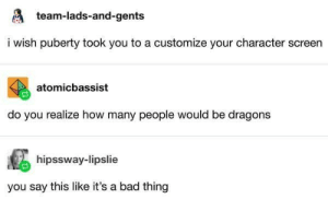 Bad, Time, and Puberty: team-lads-and-gents  i wish puberty took you to a customize your character screen  atomicbassist  do you realize how many people would be dragons  hipssway-lipslie  you say this like it's a bad thing Aye lads, time tah become a great fekin lizard.