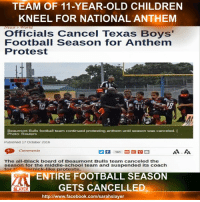 Children, Facebook, and Memes: TEAM OF 11-YEAR-OLD CHILDREN  KNEEL FOR NATIONAL ANTHEM  Officials Cancel Texas Boys'  Football Season for Anthem  Protest  Beaumont Bulls football team continued protesting anthem until season was canceled. I  Photo: Reuters  Published 17 October 2016  Comments  161  The all-Black board of Beaumont Bulls team canceled the  season for the middle-school team and suspended its coach  for M ick-like  protests.  ENTIRE FOOTBALL SEASON  GETS CANCELLED  SLAYER  http://www.facebook.com/sarahslayer MR