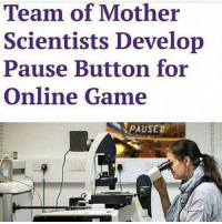 "Memes, Game, and Mother: Team of Mother  Scientists Develop  Pause Button for  Online Game  PAUSED <p>&ldquo;Pause your game!&rdquo; via /r/memes <a href=""https://ift.tt/2IsXLzQ"">https://ift.tt/2IsXLzQ</a></p>"