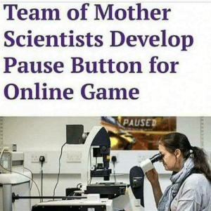 Oh man God damn by mangeafnf MORE MEMES: Team of Mother  Scientists Develop  Pause Button for  Online Game  PAUSED Oh man God damn by mangeafnf MORE MEMES