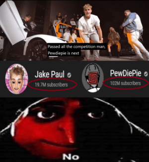 No, I don't think so: TEAM  Passed all the competition man,  Pewdiepie is next  PewDiePie ●  Jake Paul  102M subscribers  19.7M subscribers  No No, I don't think so