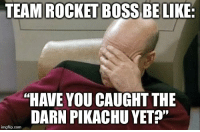 """Boss Be Like: TEAM ROCKET BOSS BE LIKE:  """"HAVE YOU CAUGHT THE  DARN PIKACHU YETP""""  imgflip.com"""